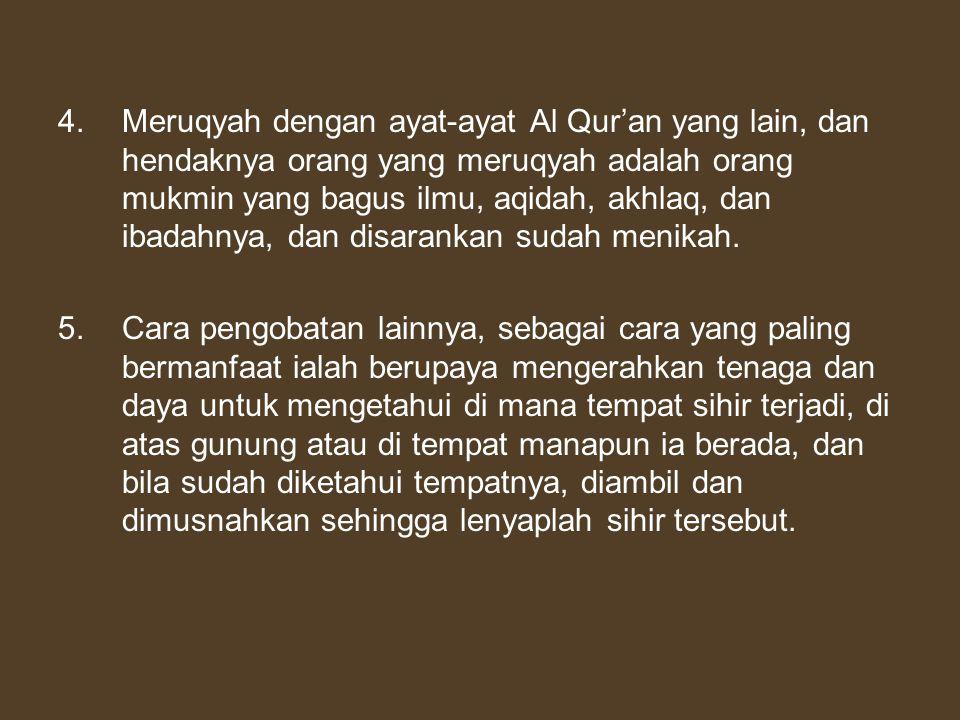 4.Meruqyah dengan ayat-ayat Al Qur'an yang lain, dan hendaknya orang yang meruqyah adalah orang mukmin yang bagus ilmu, aqidah, akhlaq, dan ibadahnya,