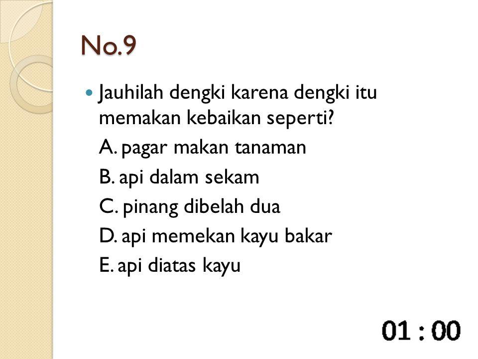 No.9 Jauhilah dengki karena dengki itu memakan kebaikan seperti? A. pagar makan tanaman B. api dalam sekam C. pinang dibelah dua D. api memekan kayu b