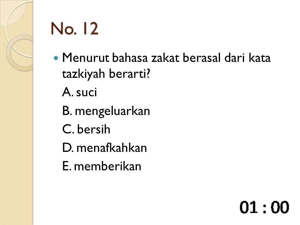 No. 12 Menurut bahasa zakat berasal dari kata tazkiyah berarti? A. suci B. mengeluarkan C. bersih D. menafkahkan E. memberikan