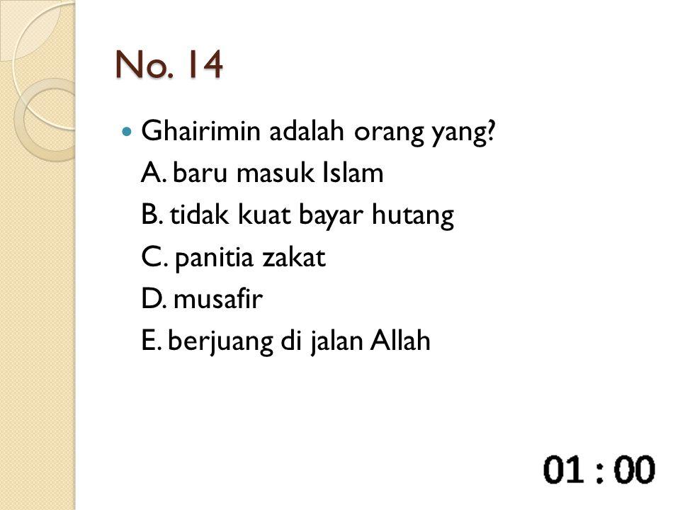 No. 14 Ghairimin adalah orang yang? A. baru masuk Islam B. tidak kuat bayar hutang C. panitia zakat D. musafir E. berjuang di jalan Allah