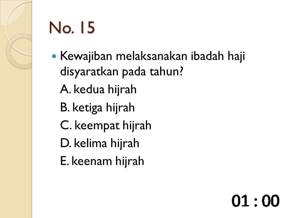 No. 15 Kewajiban melaksanakan ibadah haji disyaratkan pada tahun? A. kedua hijrah B. ketiga hijrah C. keempat hijrah D. kelima hijrah E. keenam hijrah