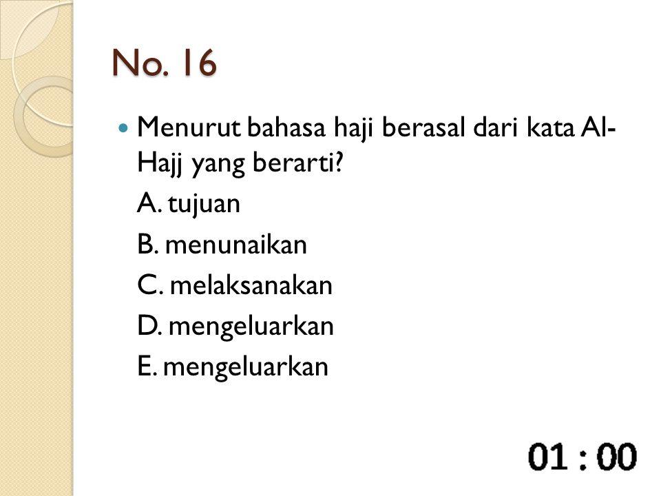 No. 16 Menurut bahasa haji berasal dari kata Al- Hajj yang berarti? A. tujuan B. menunaikan C. melaksanakan D. mengeluarkan E. mengeluarkan