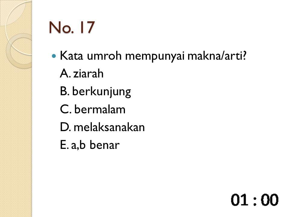 No. 17 Kata umroh mempunyai makna/arti? A. ziarah B. berkunjung C. bermalam D. melaksanakan E. a,b benar
