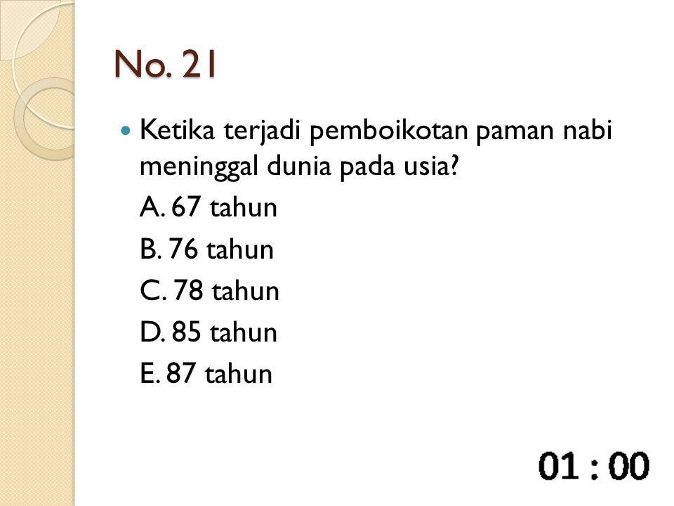 No. 21 Ketika terjadi pemboikotan paman nabi meninggal dunia pada usia? A. 67 tahun B. 76 tahun C. 78 tahun D. 85 tahun E. 87 tahun