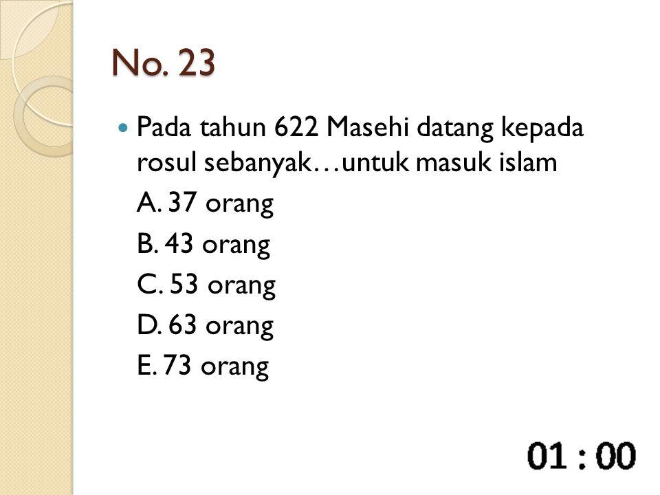 No. 23 Pada tahun 622 Masehi datang kepada rosul sebanyak…untuk masuk islam A. 37 orang B. 43 orang C. 53 orang D. 63 orang E. 73 orang