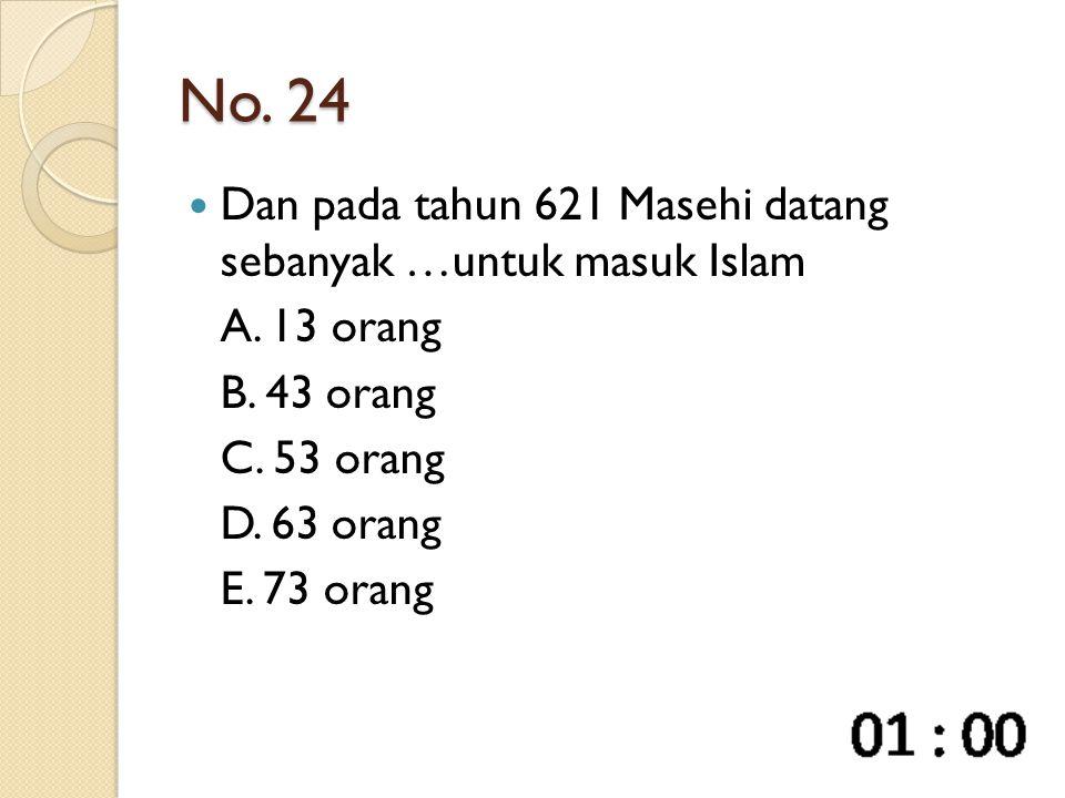 No. 24 Dan pada tahun 621 Masehi datang sebanyak …untuk masuk Islam A. 13 orang B. 43 orang C. 53 orang D. 63 orang E. 73 orang