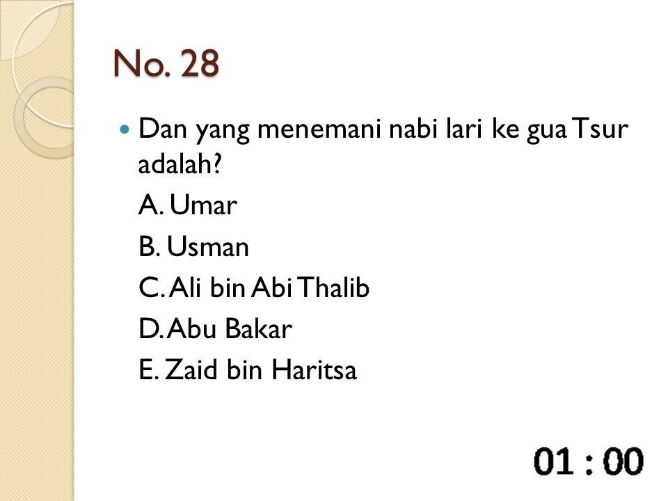 No. 28 Dan yang menemani nabi lari ke gua Tsur adalah? A. Umar B. Usman C. Ali bin Abi Thalib D. Abu Bakar E. Zaid bin Haritsa