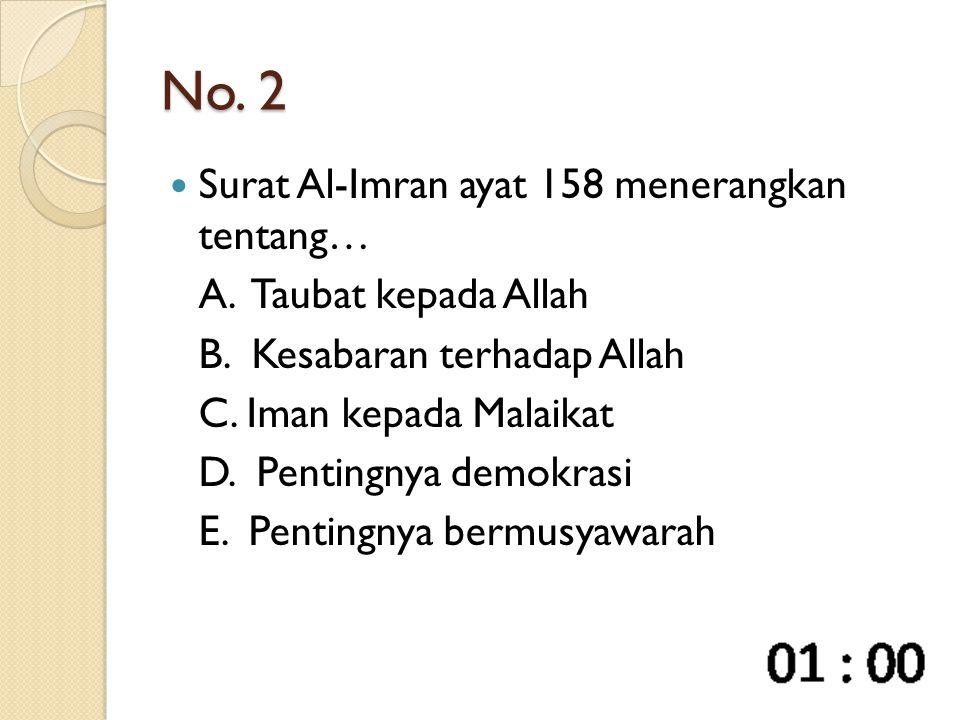 No. 2 Surat Al-Imran ayat 158 menerangkan tentang… A. Taubat kepada Allah B. Kesabaran terhadap Allah C. Iman kepada Malaikat D. Pentingnya demokrasi