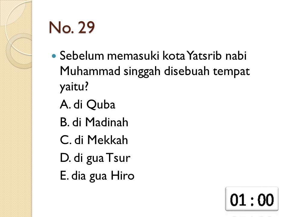 No. 29 Sebelum memasuki kota Yatsrib nabi Muhammad singgah disebuah tempat yaitu? A. di Quba B. di Madinah C. di Mekkah D. di gua Tsur E. dia gua Hiro
