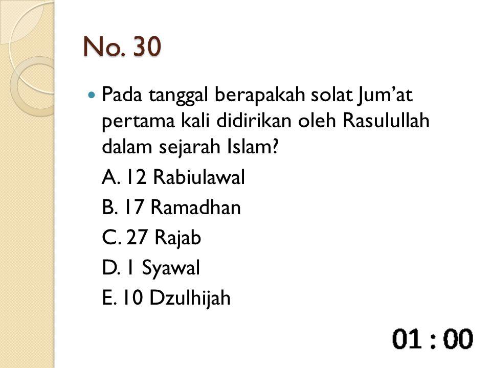 No. 30 Pada tanggal berapakah solat Jum'at pertama kali didirikan oleh Rasulullah dalam sejarah Islam? A. 12 Rabiulawal B. 17 Ramadhan C. 27 Rajab D.