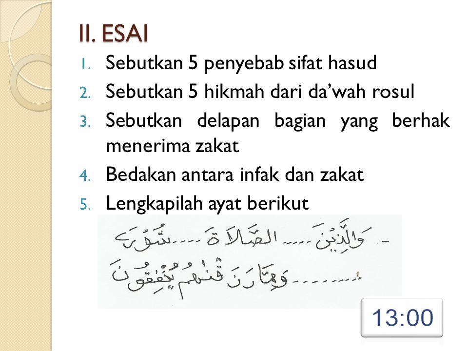 II. ESAI 1. Sebutkan 5 penyebab sifat hasud 2. Sebutkan 5 hikmah dari da'wah rosul 3. Sebutkan delapan bagian yang berhak menerima zakat 4. Bedakan an