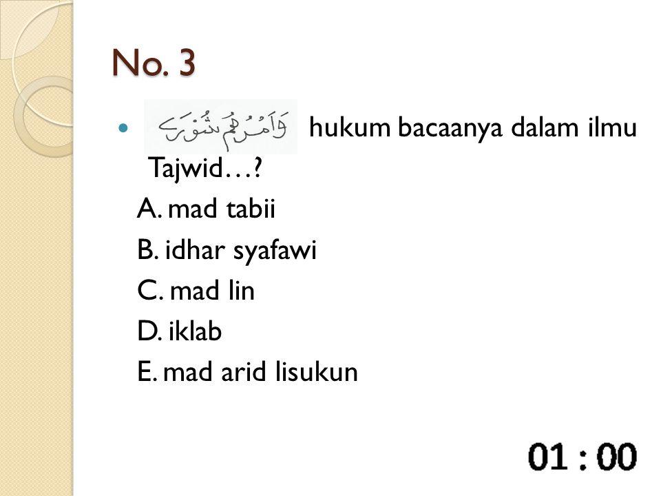 No. 3 hukum bacaanya dalam ilmu Tajwid…. A. mad tabii B.