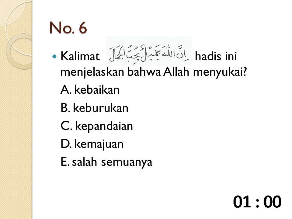 No. 6 Kalimathadis ini menjelaskan bahwa Allah menyukai? A. kebaikan B. keburukan C. kepandaian D. kemajuan E. salah semuanya