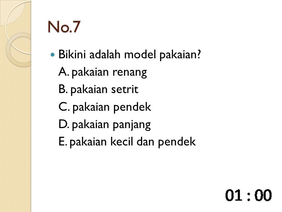 No.7 Bikini adalah model pakaian? A. pakaian renang B. pakaian setrit C. pakaian pendek D. pakaian panjang E. pakaian kecil dan pendek