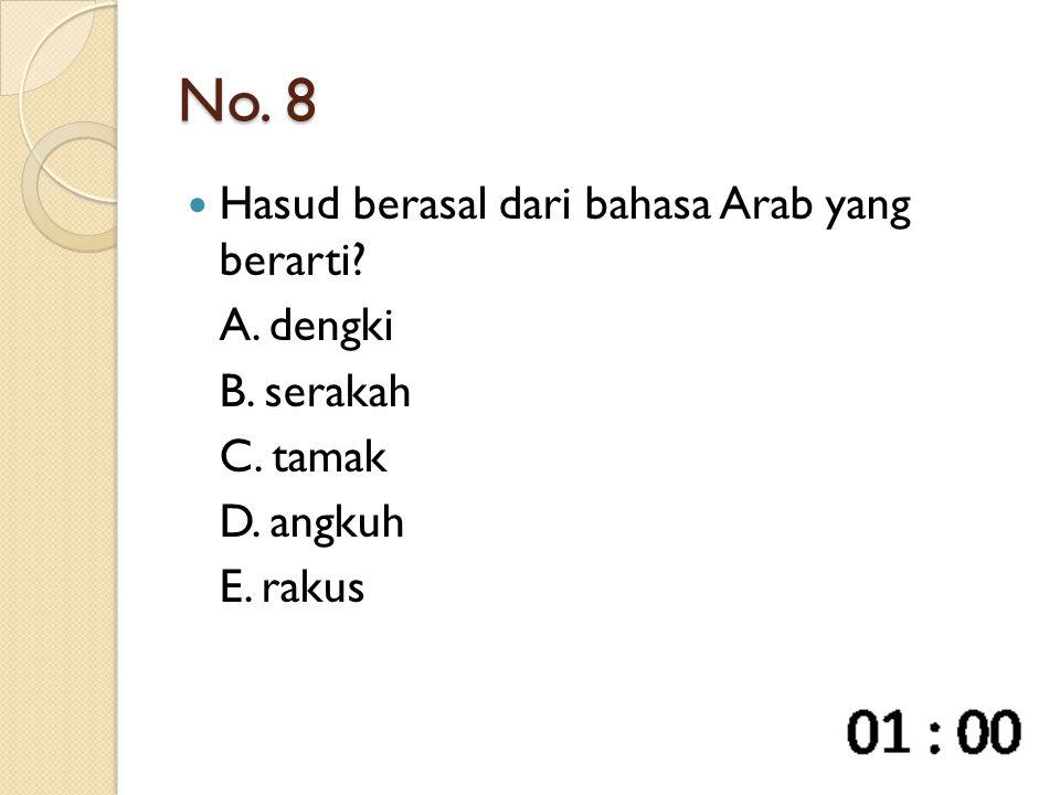 No. 8 Hasud berasal dari bahasa Arab yang berarti? A. dengki B. serakah C. tamak D. angkuh E. rakus