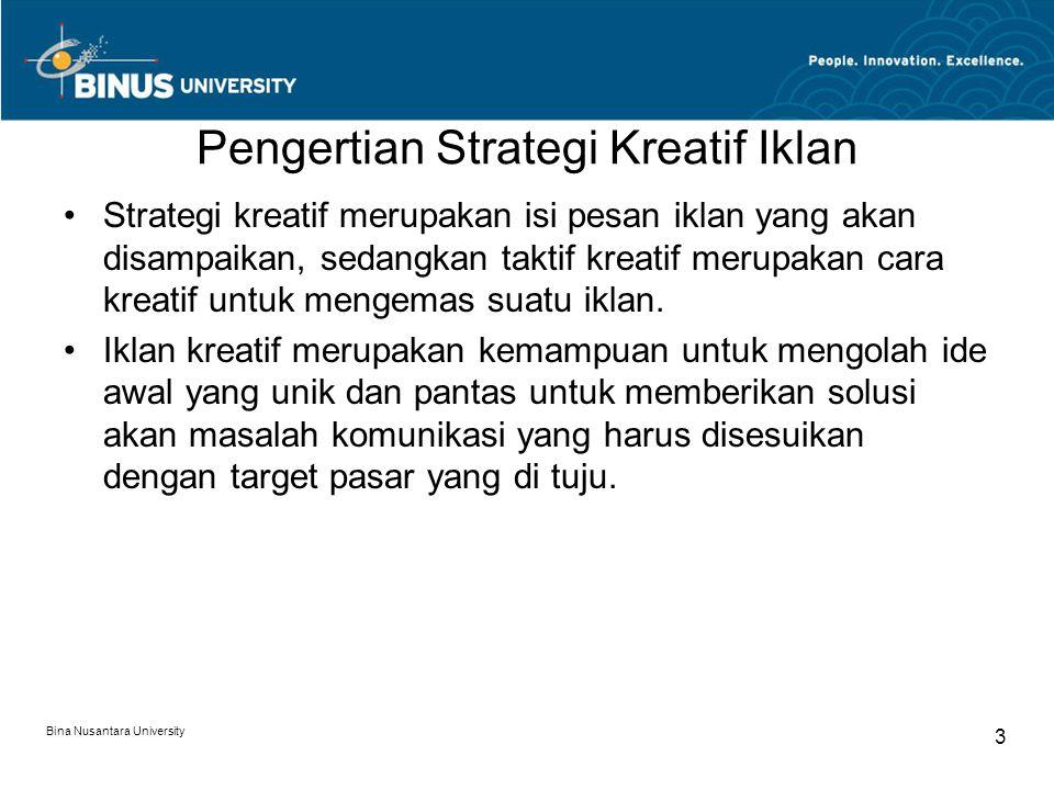 Bina Nusantara University 3 Pengertian Strategi Kreatif Iklan Strategi kreatif merupakan isi pesan iklan yang akan disampaikan, sedangkan taktif kreatif merupakan cara kreatif untuk mengemas suatu iklan.