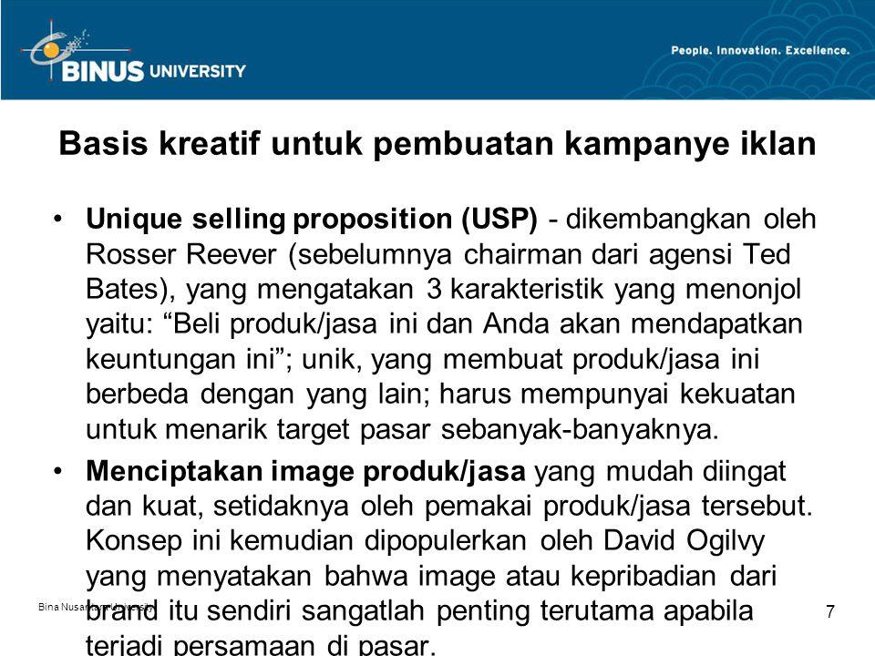 Bina Nusantara University 7 Basis kreatif untuk pembuatan kampanye iklan Unique selling proposition (USP) - dikembangkan oleh Rosser Reever (sebelumnya chairman dari agensi Ted Bates), yang mengatakan 3 karakteristik yang menonjol yaitu: Beli produk/jasa ini dan Anda akan mendapatkan keuntungan ini ; unik, yang membuat produk/jasa ini berbeda dengan yang lain; harus mempunyai kekuatan untuk menarik target pasar sebanyak-banyaknya.