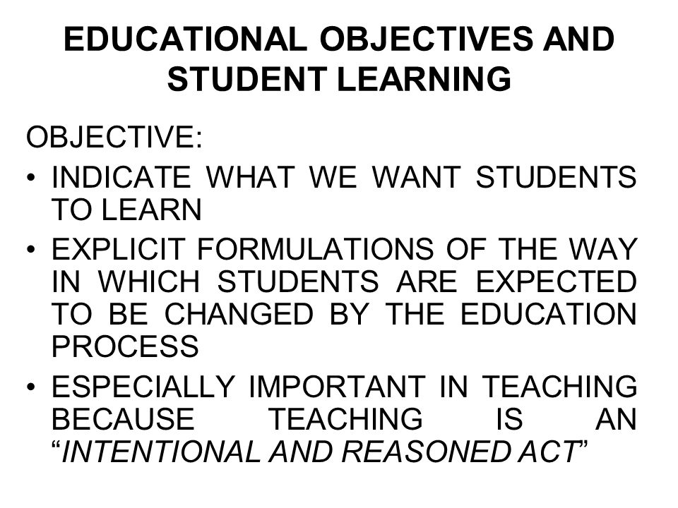 EDUCATIONAL OBJECTIVES AND STUDENT LEARNING OBJECTIVE: INDICATE WHAT WE WANT STUDENTS TO LEARN EXPLICIT FORMULATIONS OF THE WAY IN WHICH STUDENTS ARE EXPECTED TO BE CHANGED BY THE EDUCATION PROCESS ESPECIALLY IMPORTANT IN TEACHING BECAUSE TEACHING IS AN INTENTIONAL AND REASONED ACT