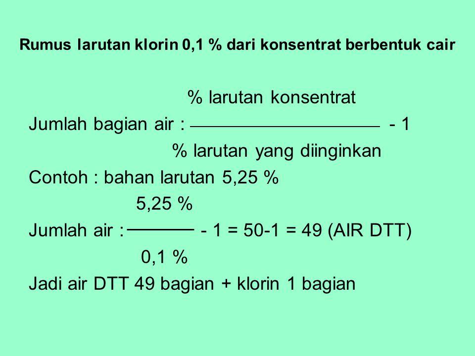 Rumus larutan klorin 0,5 % dari konsentrat berbentuk cair % larutan konsentrat Jumlah bagian air : - 1 % larutan yang diinginkan Contoh : bahan larutan 5,25 % 5,25 % Jumlah air : - 1 = 10-1 = 9 0,5 % Jadi air mentah : 9 bagian, klorin 1 bagian