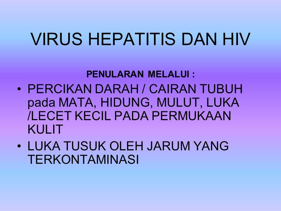 VIRUS HEPATITIS DAN HIV PENULARAN MELALUI : PERCIKAN DARAH / CAIRAN TUBUH pada MATA, HIDUNG, MULUT, LUKA /LECET KECIL PADA PERMUKAAN KULIT LUKA TUSUK OLEH JARUM YANG TERKONTAMINASI