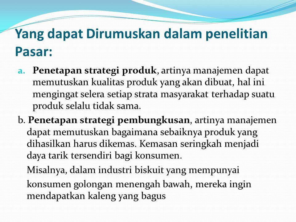 Yang dapat Dirumuskan dalam penelitian Pasar: a. Penetapan strategi produk, artinya manajemen dapat memutuskan kualitas produk yang akan dibuat, hal i