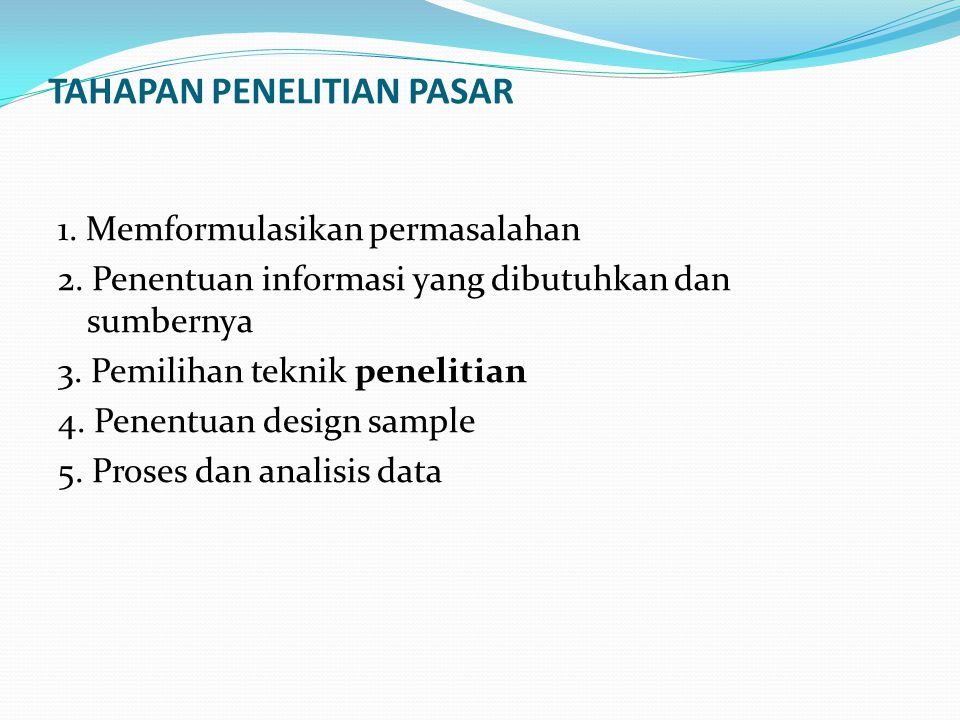 TAHAPAN PENELITIAN PASAR 1. Memformulasikan permasalahan 2. Penentuan informasi yang dibutuhkan dan sumbernya 3. Pemilihan teknik penelitian 4. Penent