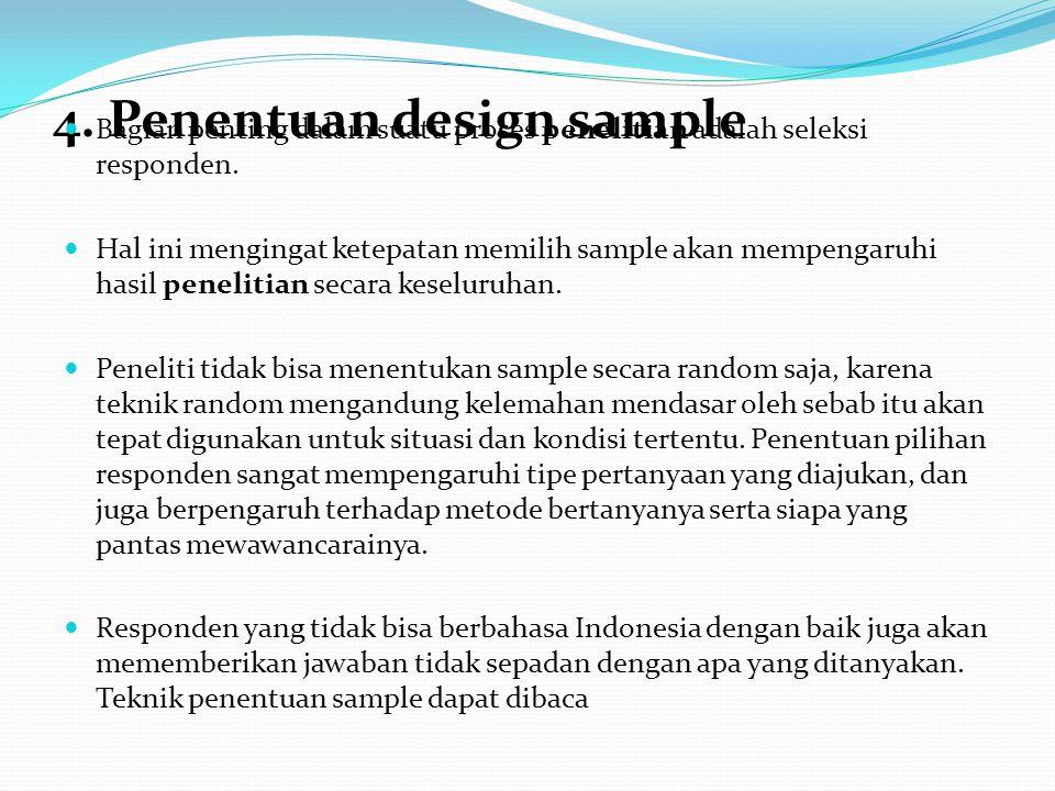 4. Penentuan design sample Bagian penting dalam suatu proses penelitian adalah seleksi responden. Hal ini mengingat ketepatan memilih sample akan memp