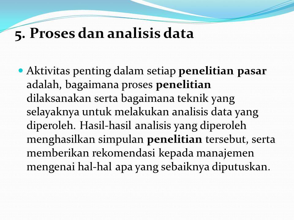 5. Proses dan analisis data Aktivitas penting dalam setiap penelitian pasar adalah, bagaimana proses penelitian dilaksanakan serta bagaimana teknik ya