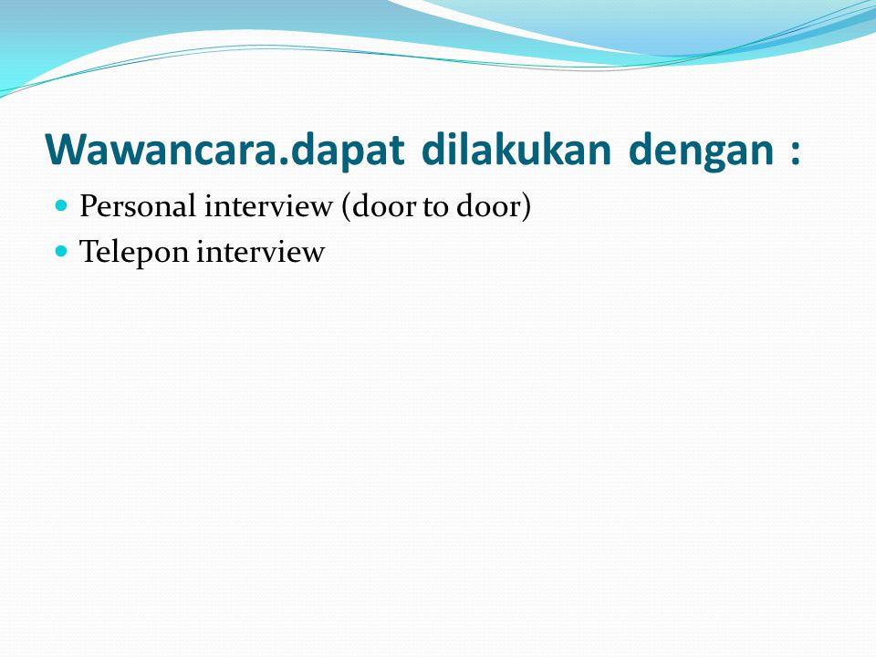 Wawancara.dapat dilakukan dengan : Personal interview (door to door) Telepon interview