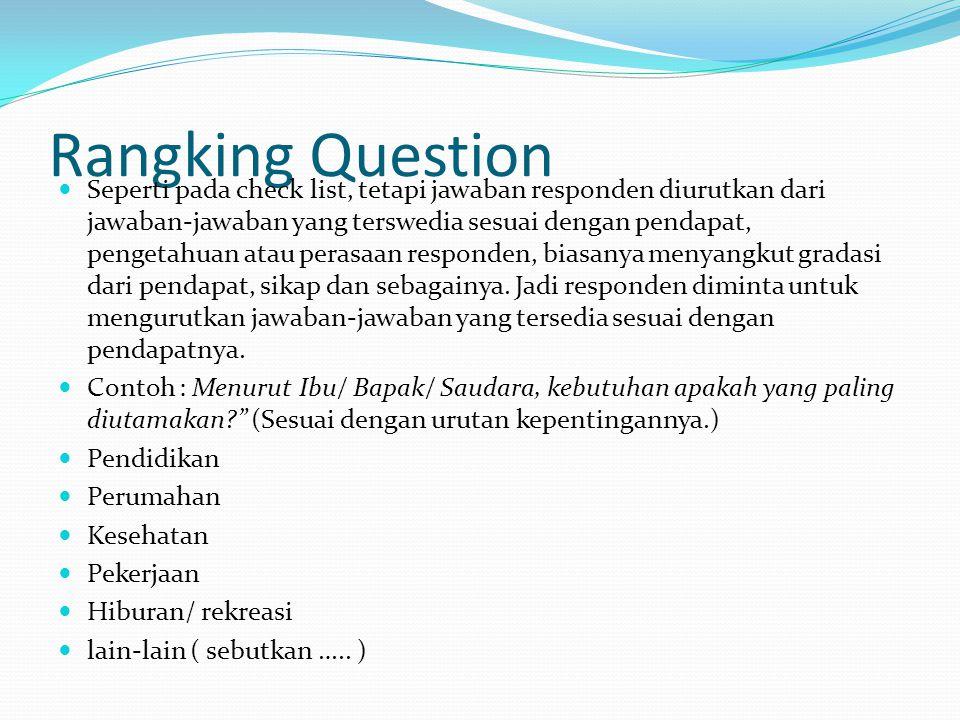 Rangking Question Seperti pada check list, tetapi jawaban responden diurutkan dari jawaban-jawaban yang terswedia sesuai dengan pendapat, pengetahuan