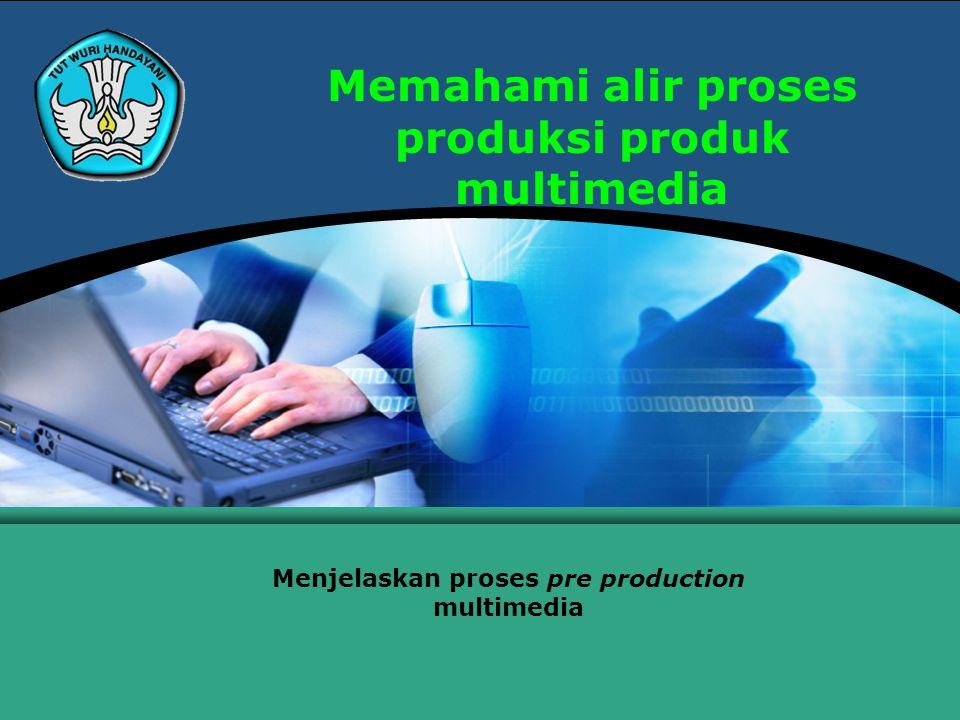 Memahami alir proses produksi produk multimedia Menjelaskan proses pre production multimedia