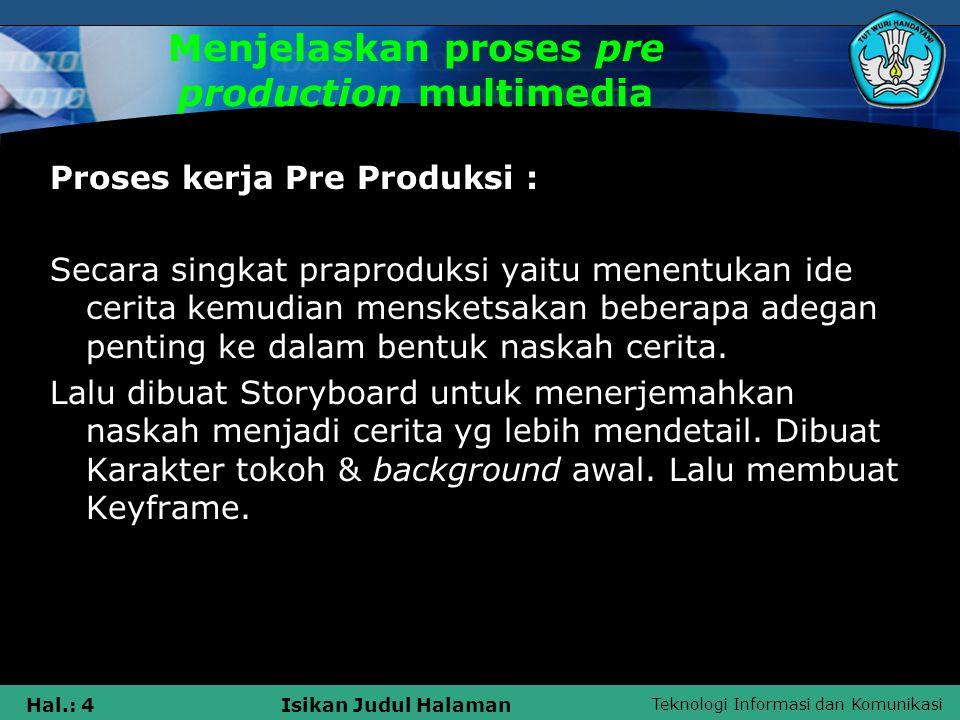 Teknologi Informasi dan Komunikasi Hal.: 4Isikan Judul Halaman Menjelaskan proses pre production multimedia Proses kerja Pre Produksi : Secara singkat praproduksi yaitu menentukan ide cerita kemudian mensketsakan beberapa adegan penting ke dalam bentuk naskah cerita.