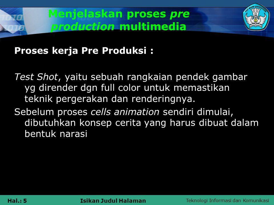 Teknologi Informasi dan Komunikasi Hal.: 5Isikan Judul Halaman Menjelaskan proses pre production multimedia Proses kerja Pre Produksi : Test Shot, yaitu sebuah rangkaian pendek gambar yg dirender dgn full color untuk memastikan teknik pergerakan dan renderingnya.