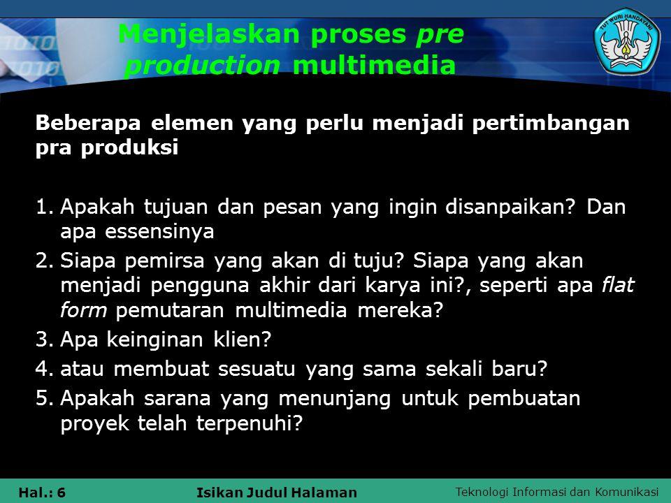 Teknologi Informasi dan Komunikasi Hal.: 6Isikan Judul Halaman Menjelaskan proses pre production multimedia Beberapa elemen yang perlu menjadi pertimbangan pra produksi 1.Apakah tujuan dan pesan yang ingin disanpaikan.