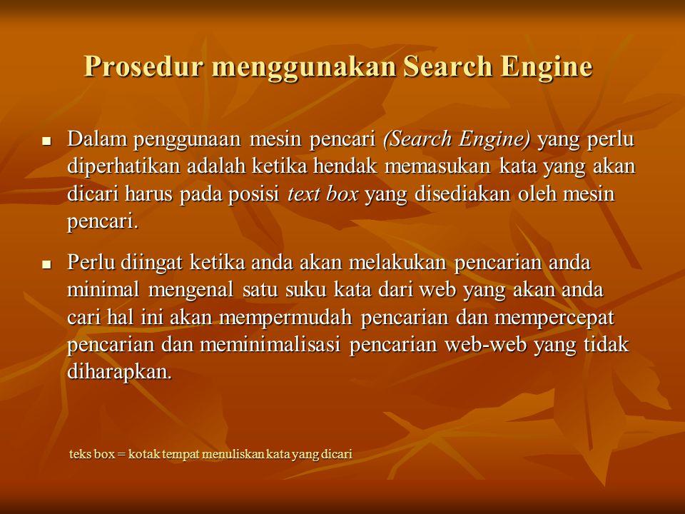 Prosedur menggunakan Search Engine Dalam penggunaan mesin pencari (Search Engine) yang perlu diperhatikan adalah ketika hendak memasukan kata yang akan dicari harus pada posisi text box yang disediakan oleh mesin pencari.