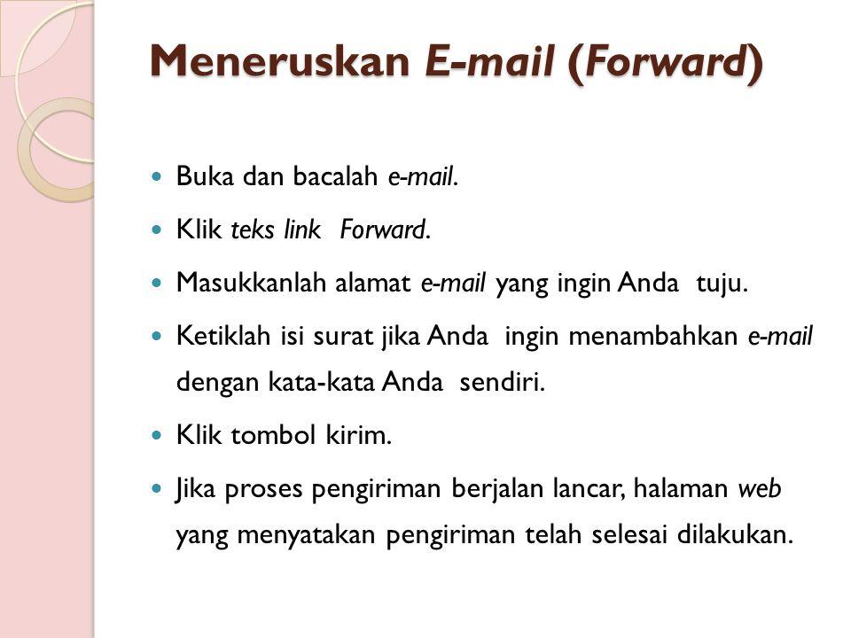 Meneruskan E-mail (Forward) Buka dan bacalah e-mail. Klik teks link Forward. Masukkanlah alamat e-mail yang ingin Anda tuju. Ketiklah isi surat jika A