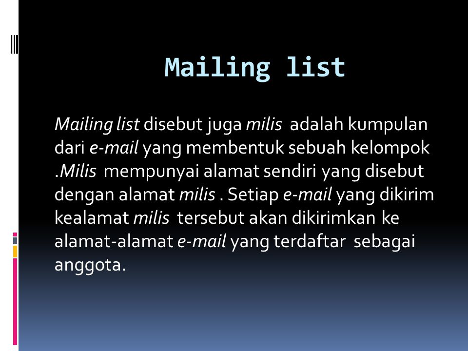 Mailing list Mailing list disebut juga milis adalah kumpulan dari e-mail yang membentuk sebuah kelompok.Milis mempunyai alamat sendiri yang disebut de