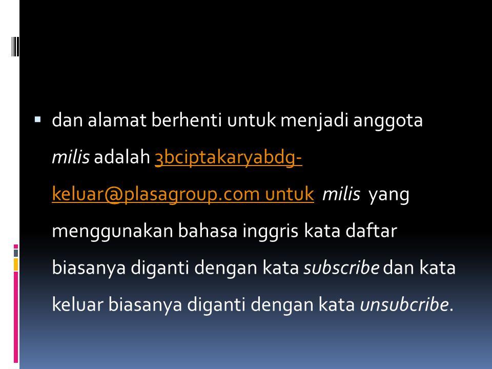  dan alamat berhenti untuk menjadi anggota milis adalah 3bciptakaryabdg- keluar@plasagroup.com untuk milis yang menggunakan bahasa inggris kata dafta