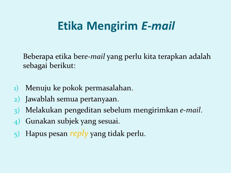 Etika Mengirim E-mail Beberapa etika bere-mail yang perlu kita terapkan adalah sebagai berikut: 1) Menuju ke pokok permasalahan. 2) Jawablah semua per