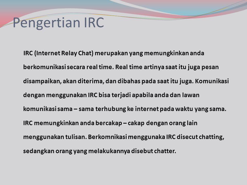 Pengertian IRC IRC (Internet Relay Chat) merupakan yang memungkinkan anda berkomunikasi secara real time. Real time artinya saat itu juga pesan disamp