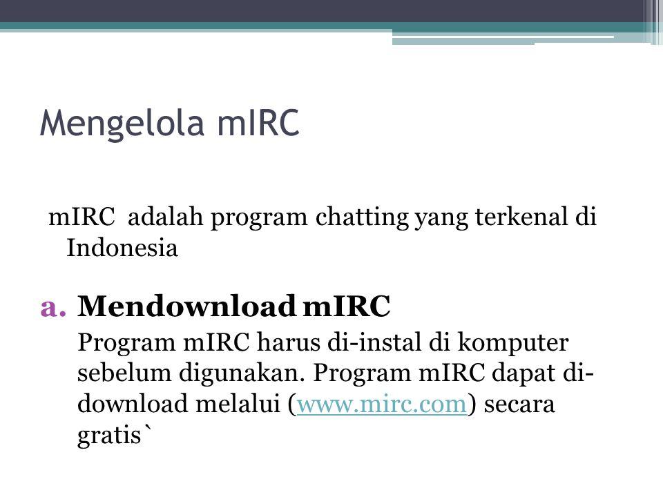Mengelola mIRC mIRC adalah program chatting yang terkenal di Indonesia a.Mendownload mIRC Program mIRC harus di-instal di komputer sebelum digunakan.