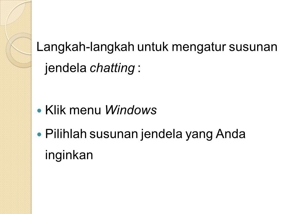 Langkah-langkah untuk mengatur susunan jendela chatting : Klik menu Windows Pilihlah susunan jendela yang Anda inginkan