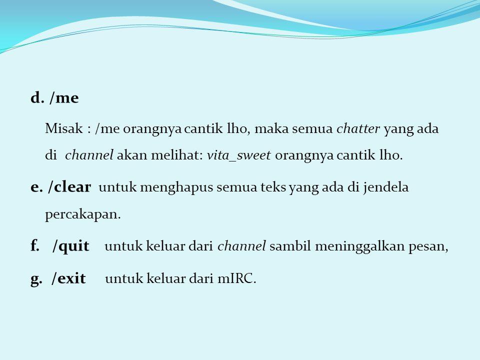 d. /me Misak : /me orangnya cantik lho, maka semua chatter yang ada di channel akan melihat: vita_sweet orangnya cantik lho. e. /clear untuk menghapus