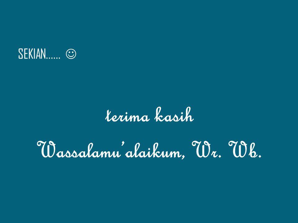 SEKIAN...... terima kasih Wassalamu'alaikum, Wr. Wb.