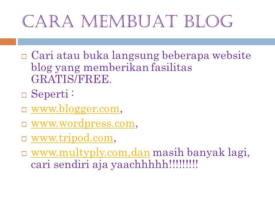 CARA MEMBUAT BLOG  Cari atau buka langsung beberapa website blog yang memberikan fasilitas GRATIS/FREE.  Seperti :  www.blogger.com, www.blogger.co