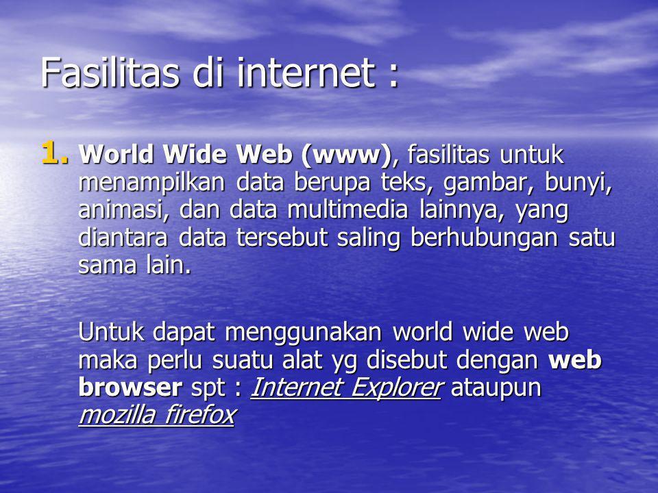 Fasilitas di internet : 1. World Wide Web (www), fasilitas untuk menampilkan data berupa teks, gambar, bunyi, animasi, dan data multimedia lainnya, ya