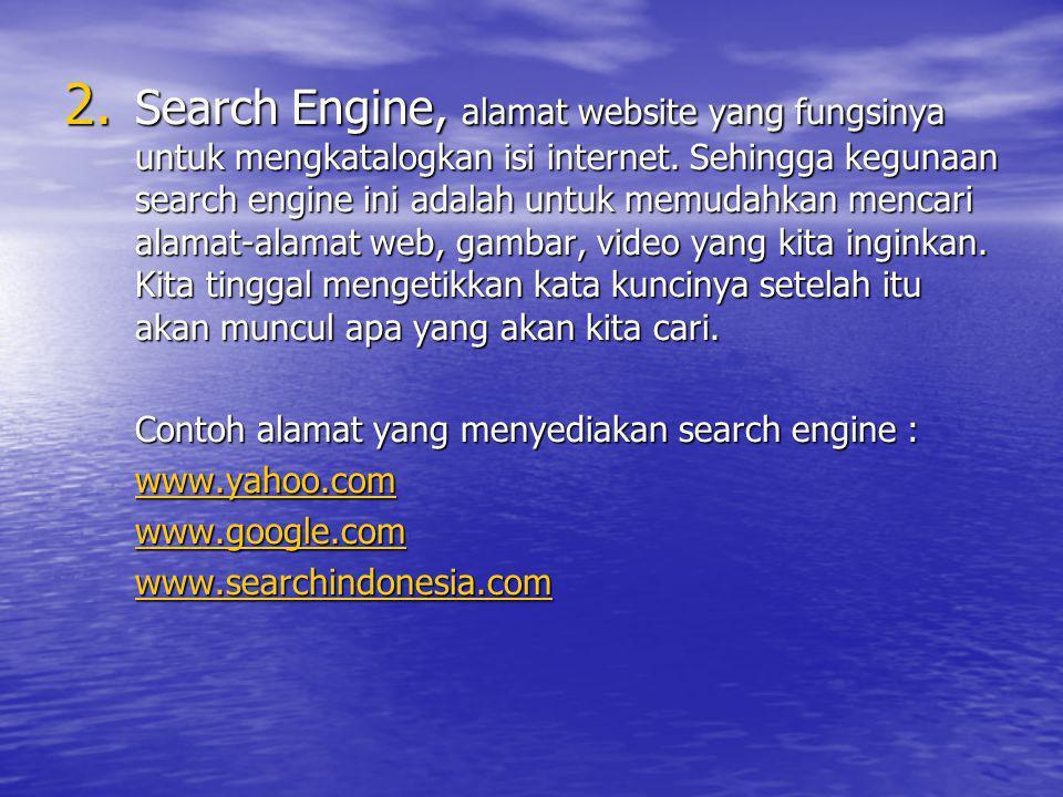 2. Search Engine, alamat website yang fungsinya untuk mengkatalogkan isi internet. Sehingga kegunaan search engine ini adalah untuk memudahkan mencari