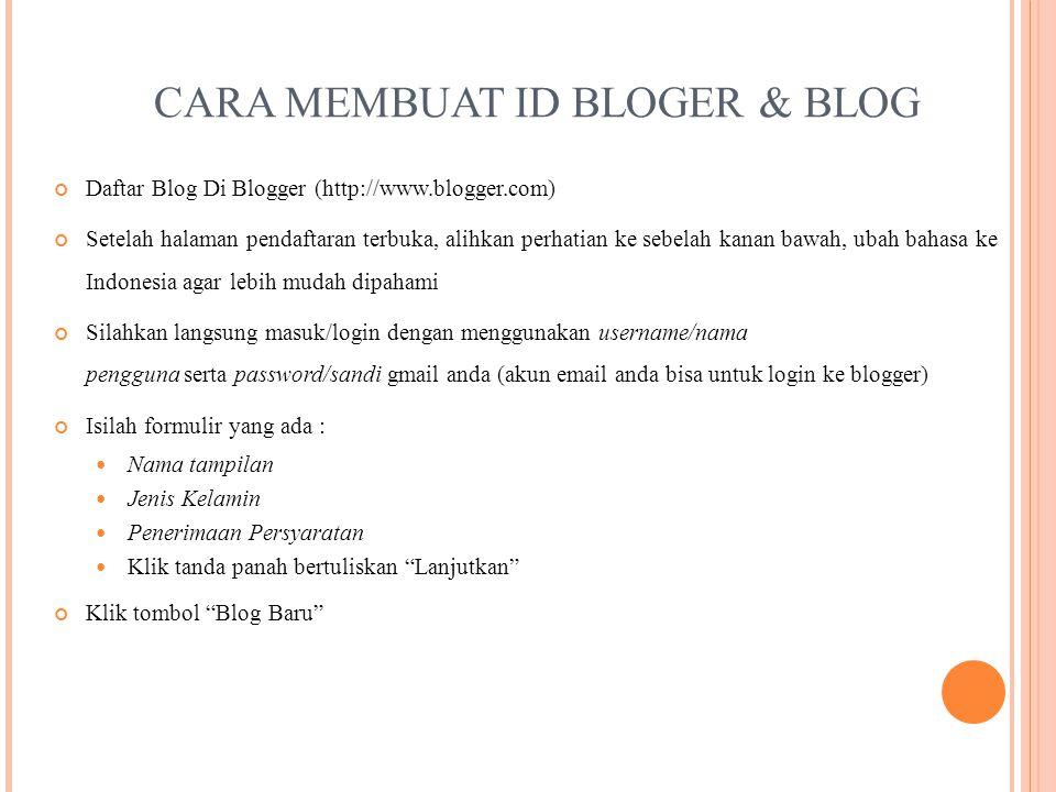 CARA MEMBUAT ID BLOGER & BLOG Daftar Blog Di Blogger (http://www.blogger.com) Setelah halaman pendaftaran terbuka, alihkan perhatian ke sebelah kanan bawah, ubah bahasa ke Indonesia agar lebih mudah dipahami Silahkan langsung masuk/login dengan menggunakan username/nama pengguna serta password/sandi gmail anda (akun email anda bisa untuk login ke blogger) Isilah formulir yang ada : Nama tampilan Jenis Kelamin Penerimaan Persyaratan Klik tanda panah bertuliskan Lanjutkan Klik tombol Blog Baru