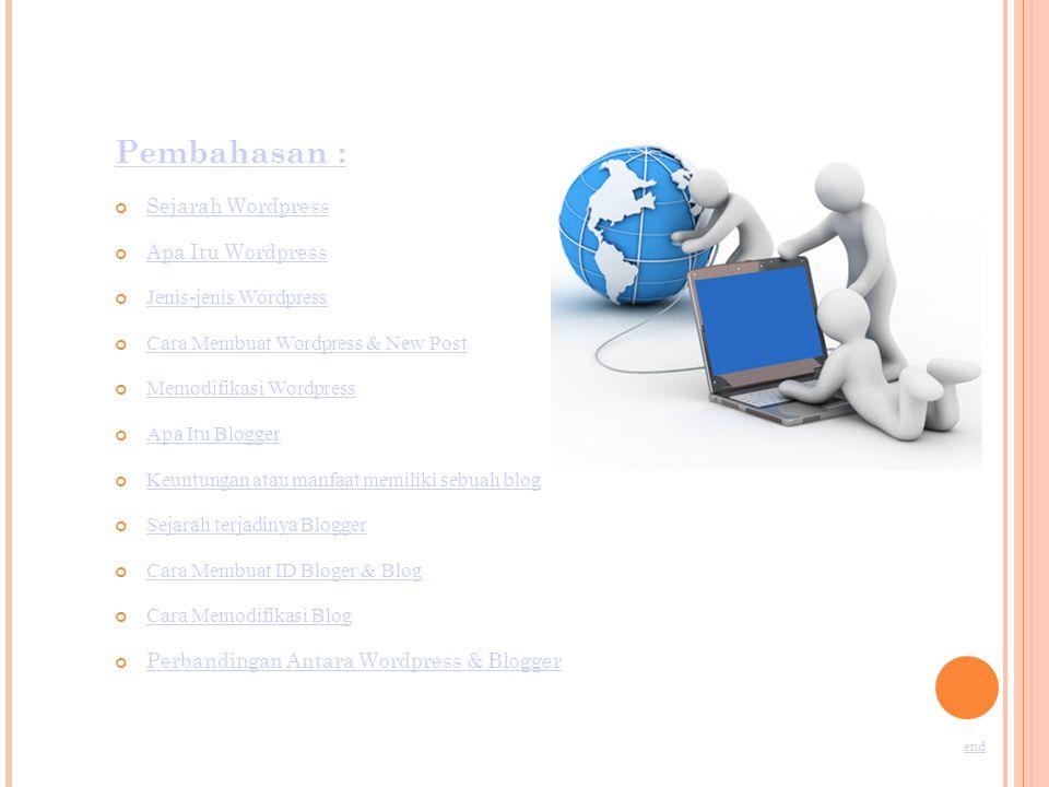 Pembahasan : Sejarah Wordpress Apa Itu Wordpress Jenis-jenis Wordpress Cara Membuat Wordpress & New Post Memodifikasi Wordpress Apa Itu Blogger Keuntungan atau manfaat memiliki sebuah blog Sejarah terjadinya Blogger Cara Membuat ID Bloger & Blog Cara Memodifikasi Blog Perbandingan Antara Wordpress & Blogger end