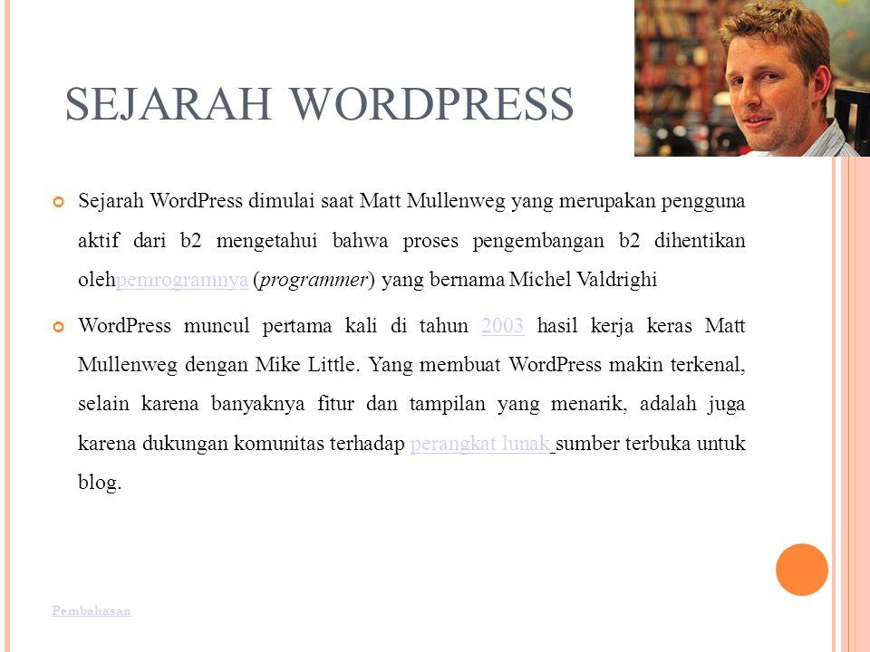 SEJARAH WORDPRESS Sejarah WordPress dimulai saat Matt Mullenweg yang merupakan pengguna aktif dari b2 mengetahui bahwa proses pengembangan b2 dihentikan olehpemrogramnya (programmer) yang bernama Michel Valdrighipemrogramnya WordPress muncul pertama kali di tahun 2003 hasil kerja keras Matt Mullenweg dengan Mike Little.